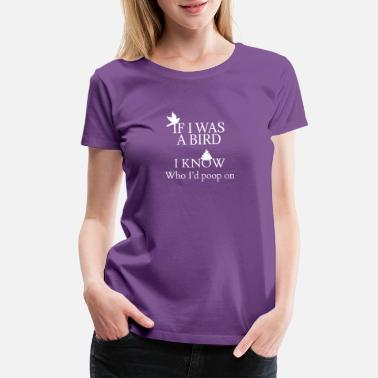 Bird Poop If I was a bird I know who I'd poop on - Women's Premium T-Shirt
