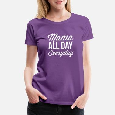 All Day Everyday Mama all day everyday - Women's Premium T-Shirt