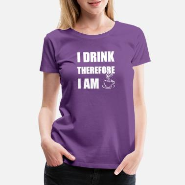 I Am Therefore I Drink Therefore I Am - Women's Premium T-Shirt