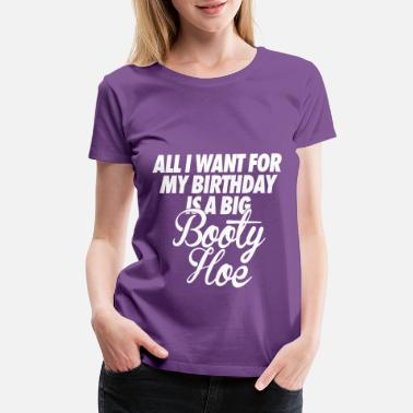 All I Want For My Birthday Is A Big Booty Hoe All I Want For My Birthday is a Big Booty Hoe - Women's Premium T-Shirt