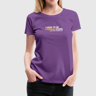 I Was Once Fucking Stupid! - Women's Premium T-Shirt