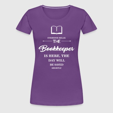 Everyone relax the Bookkeeper  is here, the day wi - Women's Premium T-Shirt