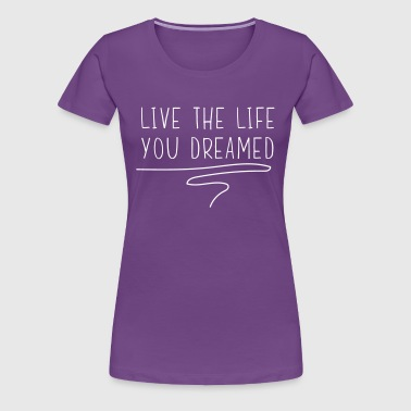Live the life you dreamed - Women's Premium T-Shirt
