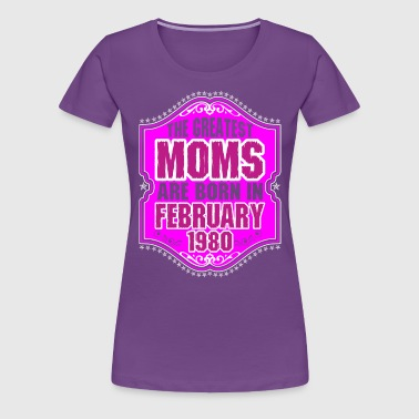 The Greatest Moms Are Born In February 1980 - Women's Premium T-Shirt