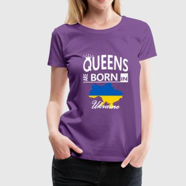 Ukraine Born Queens Mom Wife Daughter Birthday - Women's Premium T-Shirt