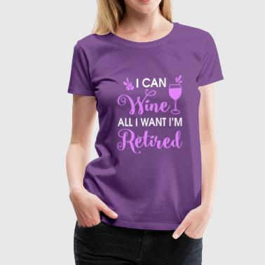I can wine all i want i'm retired shirts - Women's Premium T-Shirt
