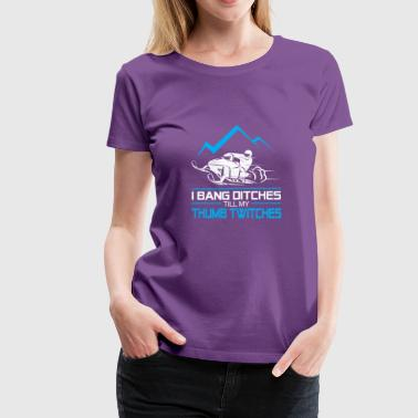 I Bang Ditches Till My Thumb Twitches -Love Snowm - Women's Premium T-Shirt