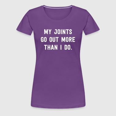 My Joints Go Out More Than I Do - Women's Premium T-Shirt