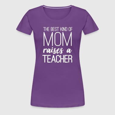 The Best Kind of Mom Raises a Teacher - Women's Premium T-Shirt