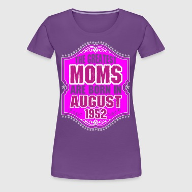 The Greatest Moms Are Born In August 1952 - Women's Premium T-Shirt