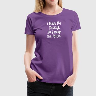 I Have The Pussy So I Make The Rules - Women's Premium T-Shirt