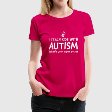 I teach kids with autism. What's your superpower - Women's Premium T-Shirt
