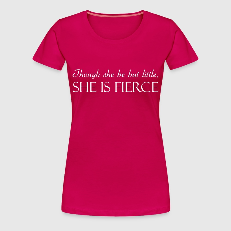 Though she be but little she is fierce - Women's Premium T-Shirt