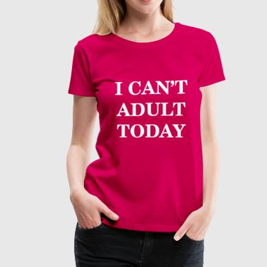 I Can't Adult Today - Women's Premium T-Shirt
