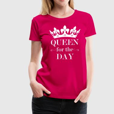Queen For The Day - Women's Premium T-Shirt