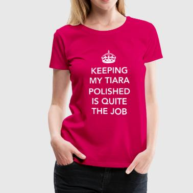 Keep my tiara polished is quite the job - Women's Premium T-Shirt