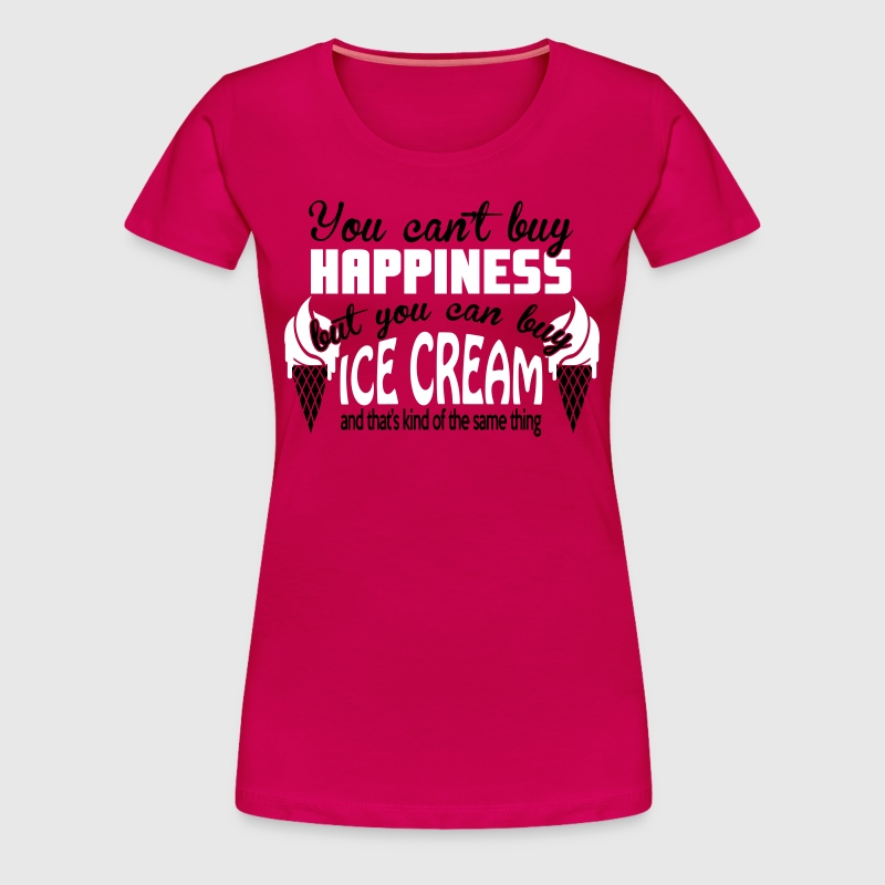 You can't buy happiness, but you can buy ice cream - Women's Premium T-Shirt