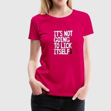 Cunnilingus Funny It's not going to lick itself - Women's Premium T-Shirt