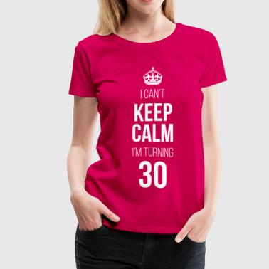 Keep Calm I'm Turning 30 - Women's Premium T-Shirt