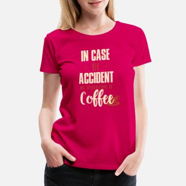 Bithday in case of accident my bloodtype is coffee shirt - Women's Premium T-Shirt