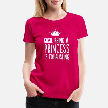 Princess Gosh, Being a Princess is Exhausting - Women's Premium T-Shirt