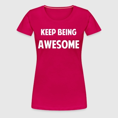 KEEP BEING AWESOME.png - Women's Premium T-Shirt