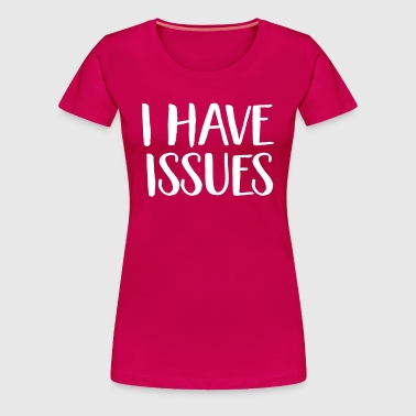 I have issues - Women's Premium T-Shirt