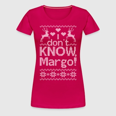 Christmas, i dont know margo, margo ugly - Women's Premium T-Shirt