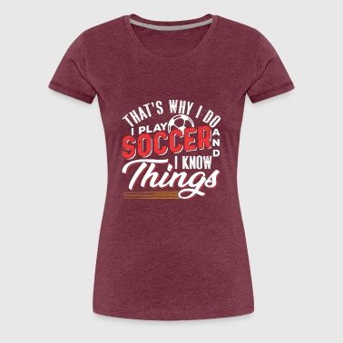 That's Why I Do I Play Soccer And I Know Things - Women's Premium T-Shirt