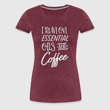 I Run On Essential Oils And Coffee - Women's Premium T-Shirt