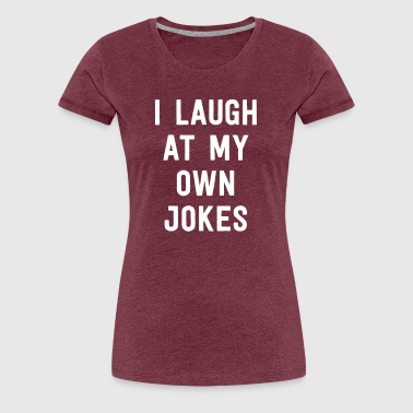I Laugh A At My Own Jokes I Laugh At My Own Jokes - Women's Premium T-Shirt
