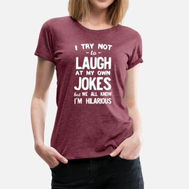 Try I Try Not To Laugh Own Jokes But We Know Hilarious - Women's Premium T-Shirt
