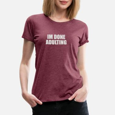 Done Adulting Im Done Adulting - Women's Premium T-Shirt