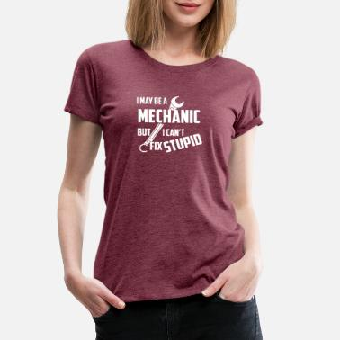 Engineering Slogans I May Be A Mechanic But I Can t Fix Stupid - Women's Premium T-Shirt