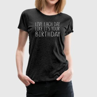 Live Each Day Like It's Your Birthday - Women's Premium T-Shirt