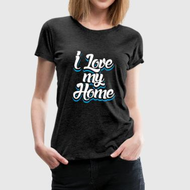 I Love My Home funny gift idea house buyer - Women's Premium T-Shirt