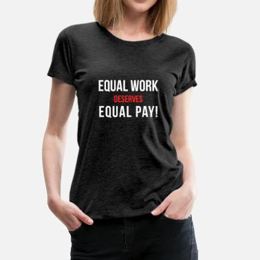 Equal Pay Equal Work Equal Work Deserves Equal Pay - Women's Premium T-Shirt