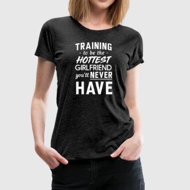 Training to be Hottest Girlfriend You'll Never Hav - Women's Premium T-Shirt