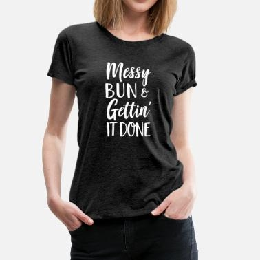 Messy Bun Messy Bun & Gettin' It Done - Women's Premium T-Shirt