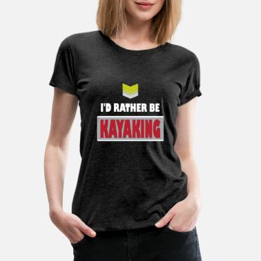 Kayaking Idea Kayaking - I'd rather be Kayaking - Women's Premium T-Shirt
