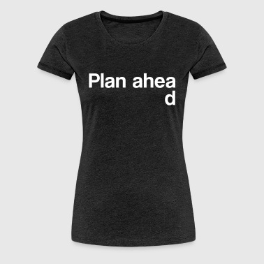 Plan Ahead - Women's Premium T-Shirt
