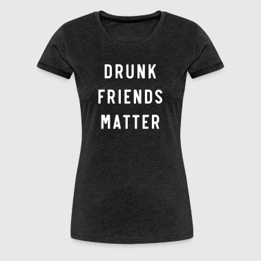 Drunk Friends Matter - Women's Premium T-Shirt