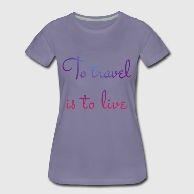 To travel is to live - Women's Premium T-Shirt