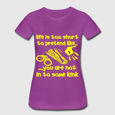 Life Is Too Short To Pretend You Are Not Into Kink - Women's Premium T-Shirt