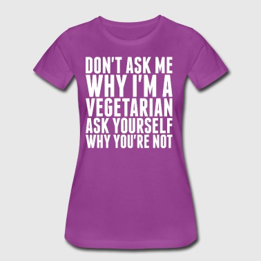 Dont Ask Me Why Im A Vegetarian - Women's Premium T-Shirt