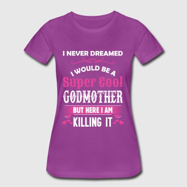 I Never Dreamed I Would Be A Super Cool Godmother - Women's Premium T-Shirt