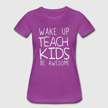Wake Up Teach Kids Be Awesome - Women's Premium T-Shirt