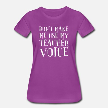 Dont Make Me Use My Teacher Voice Don't Make Me Use My Teacher Voice - Women's Premium T-Shirt