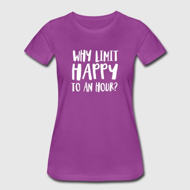 Why Limit Happy To An Hour? - Women's Premium T-Shirt