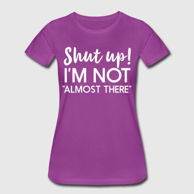 Shut up I'm not almost there - Women's Premium T-Shirt